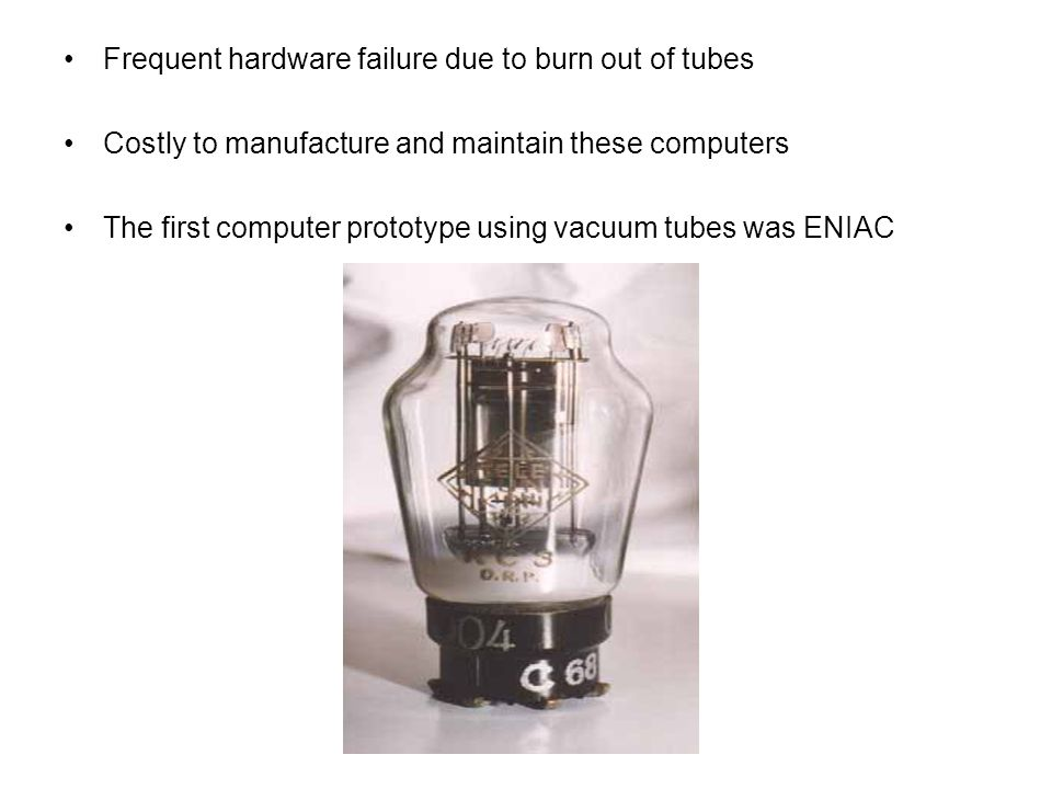 Frequent hardware failure due to burn out of tubes Costly to manufacture and maintain these computers The first computer prototype using vacuum tubes
