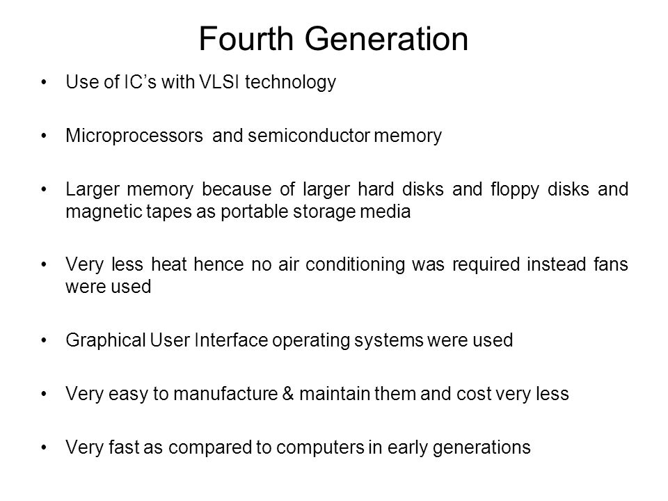Fourth Generation Use of ICs with VLSI technology Microprocessors and semiconductor memory Larger memory because of larger hard disks and floppy disks