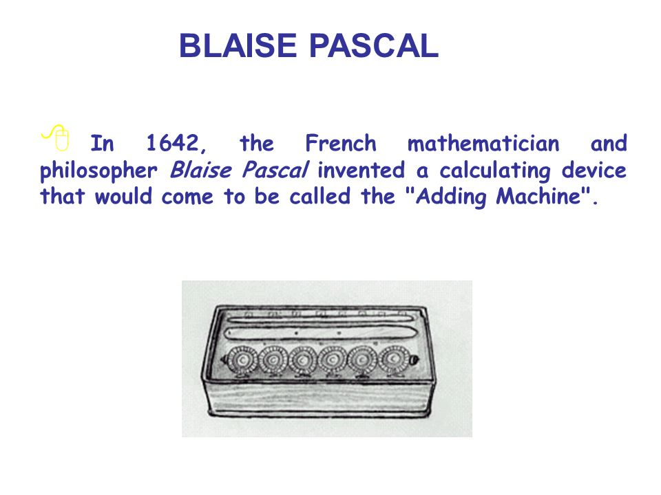 BLAISE PASCAL In 1642, the French mathematician and philosopher Blaise Pascal invented a calculating device that would come to be called the