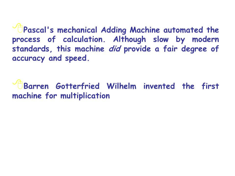 Pascal's mechanical Adding Machine automated the process of calculation. Although slow by modern standards, this machine did provide a fair degree of