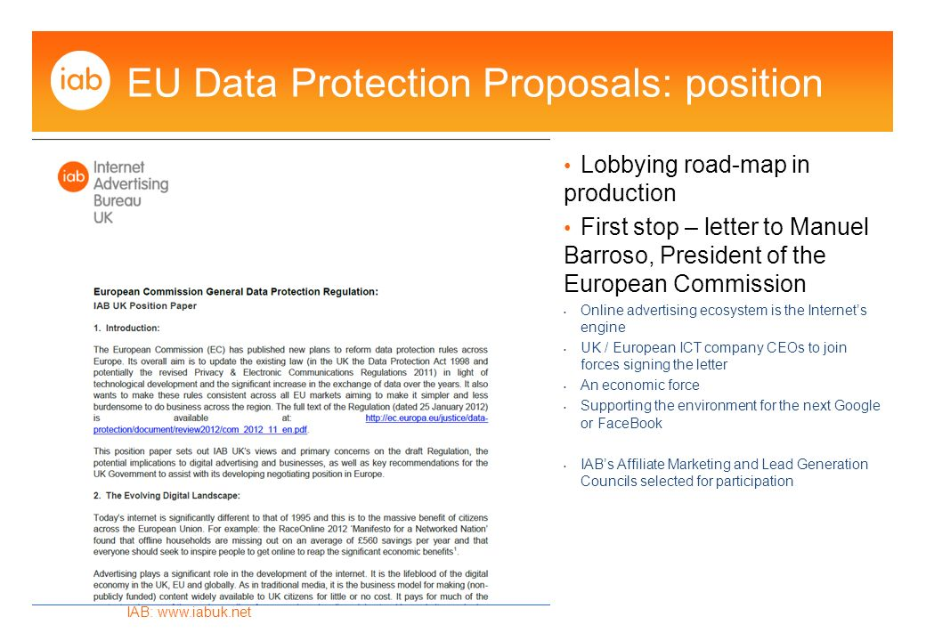 IAB:   EU Data Protection Proposals: position Lobbying road-map in production First stop – letter to Manuel Barroso, President of the European Commission Online advertising ecosystem is the Internets engine UK / European ICT company CEOs to join forces signing the letter An economic force Supporting the environment for the next Google or FaceBook IABs Affiliate Marketing and Lead Generation Councils selected for participation
