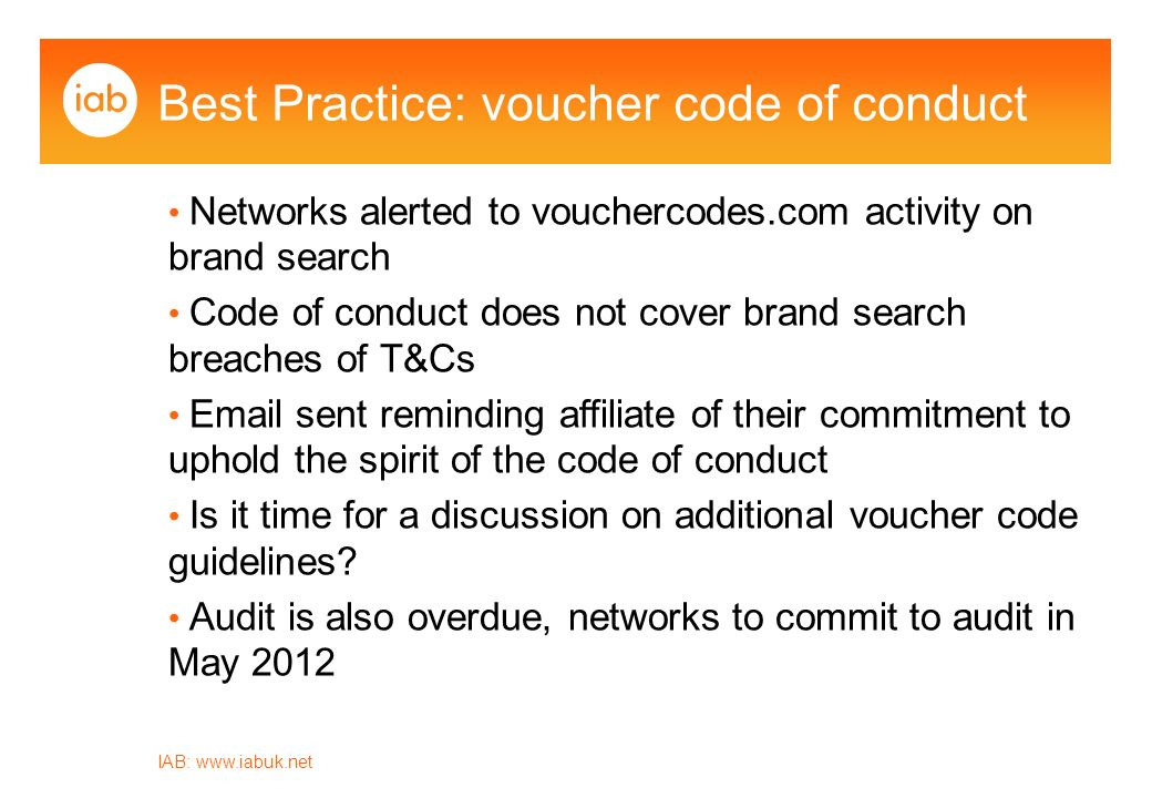 Best Practice: voucher code of conduct IAB:   Networks alerted to vouchercodes.com activity on brand search Code of conduct does not cover brand search breaches of T&Cs  sent reminding affiliate of their commitment to uphold the spirit of the code of conduct Is it time for a discussion on additional voucher code guidelines.