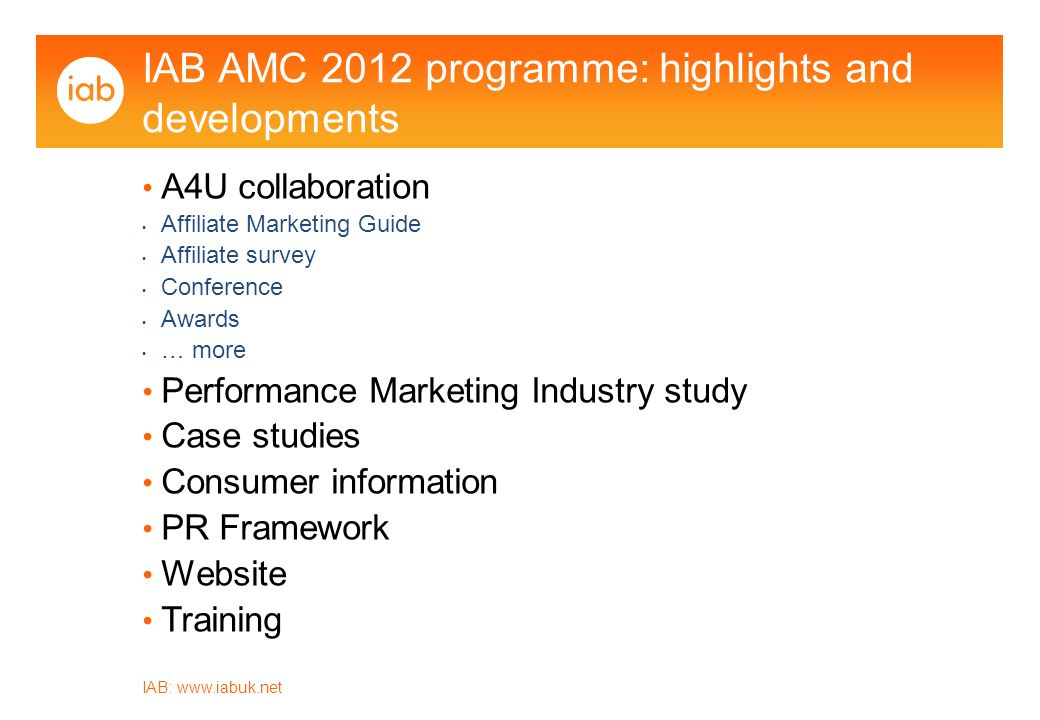 IAB:   IAB AMC 2012 programme: highlights and developments A4U collaboration Affiliate Marketing Guide Affiliate survey Conference Awards … more Performance Marketing Industry study Case studies Consumer information PR Framework Website Training