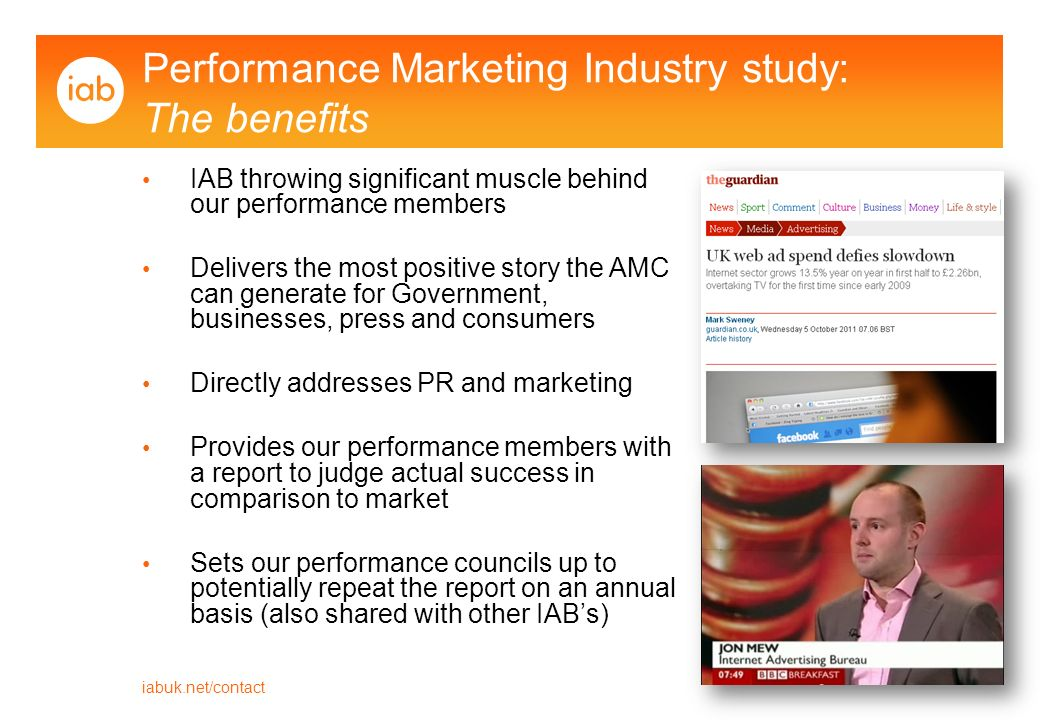 iabuk.net/contact Performance Marketing Industry study: The benefits IAB throwing significant muscle behind our performance members Delivers the most positive story the AMC can generate for Government, businesses, press and consumers Directly addresses PR and marketing Provides our performance members with a report to judge actual success in comparison to market Sets our performance councils up to potentially repeat the report on an annual basis (also shared with other IABs)