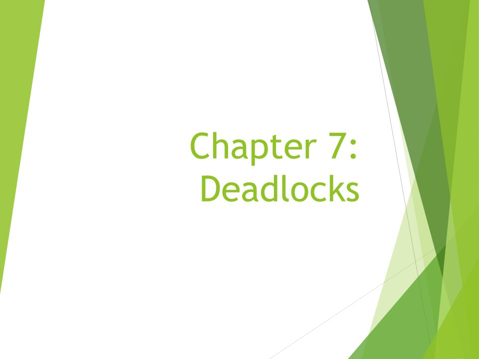 The Deadlock Problem System Model Deadlock Characterization Methods for Handling Deadlocks Deadlock Prevention Deadlock Avoidance Deadlock Detection Recovery from Deadlock