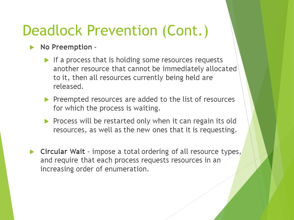 Deadlock Prevention (Cont.) No Preemption – If a process that is holding some resources requests another resource that cannot be immediately allocated