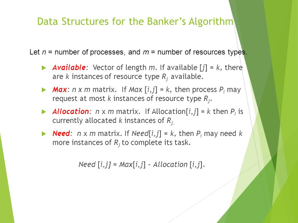 Data Structures for the Bankers Algorithm Available: Vector of length m. If available [j] = k, there are k instances of resource type R j available. M