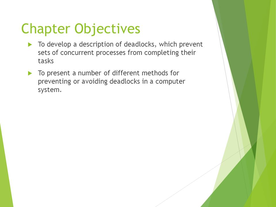Chapter Objectives To develop a description of deadlocks, which prevent sets of concurrent processes from completing their tasks To present a number o