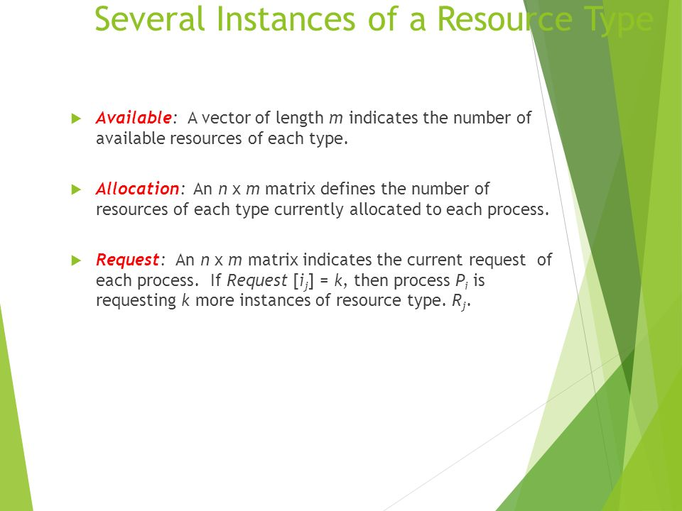 Several Instances of a Resource Type Available: A vector of length m indicates the number of available resources of each type. Allocation: An n x m ma