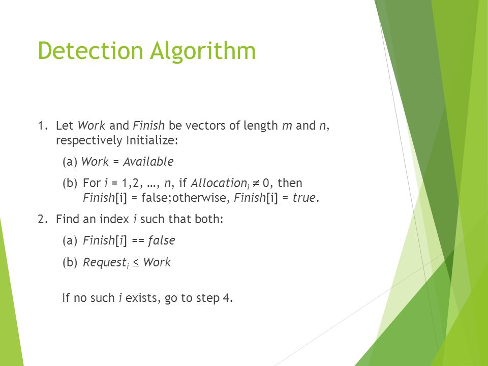 Detection Algorithm 1.Let Work and Finish be vectors of length m and n, respectively Initialize: (a) Work = Available (b)For i = 1,2, …, n, if Allocat