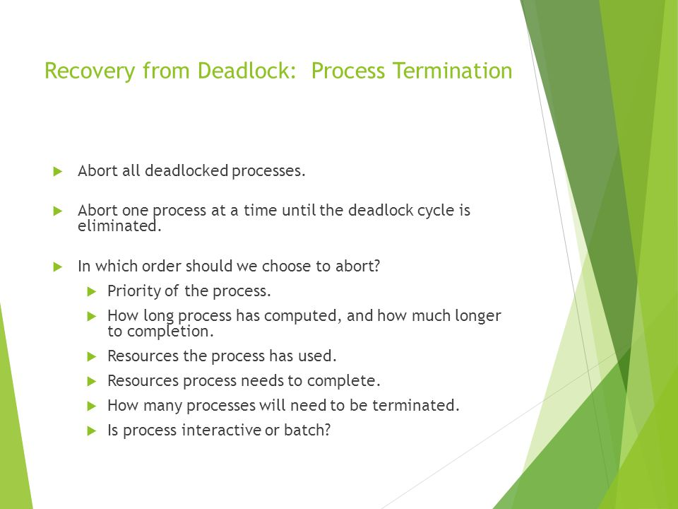 Recovery from Deadlock: Process Termination Abort all deadlocked processes. Abort one process at a time until the deadlock cycle is eliminated. In whi