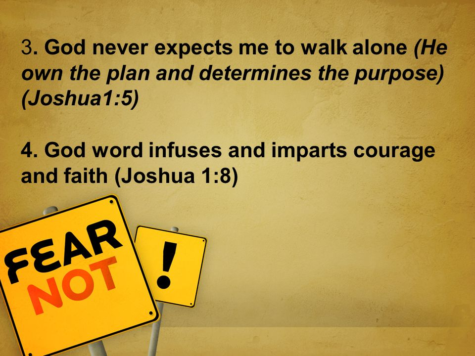 3. God never expects me to walk alone (He own the plan and determines the purpose) (Joshua1:5) 4.