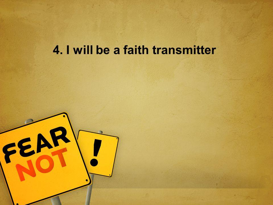 4. I will be a faith transmitter