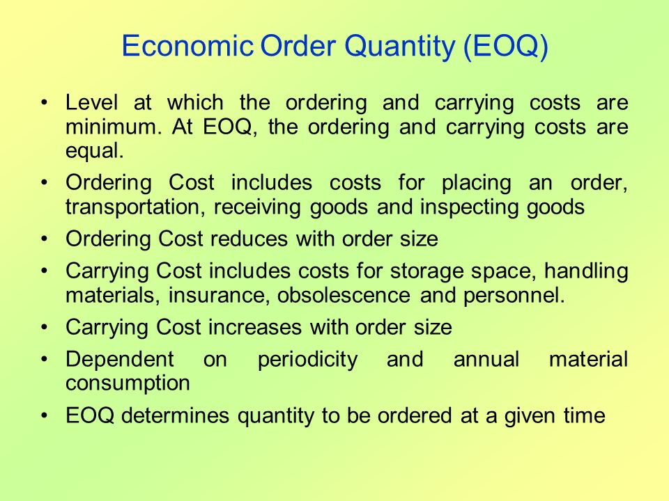 Economic Order Quantity (EOQ) Level at which the ordering and carrying costs are minimum. At EOQ, the ordering and carrying costs are equal. Ordering