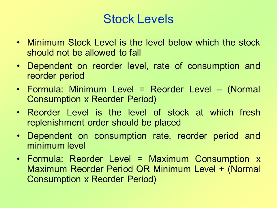 Stock Levels Minimum Stock Level is the level below which the stock should not be allowed to fall Dependent on reorder level, rate of consumption and