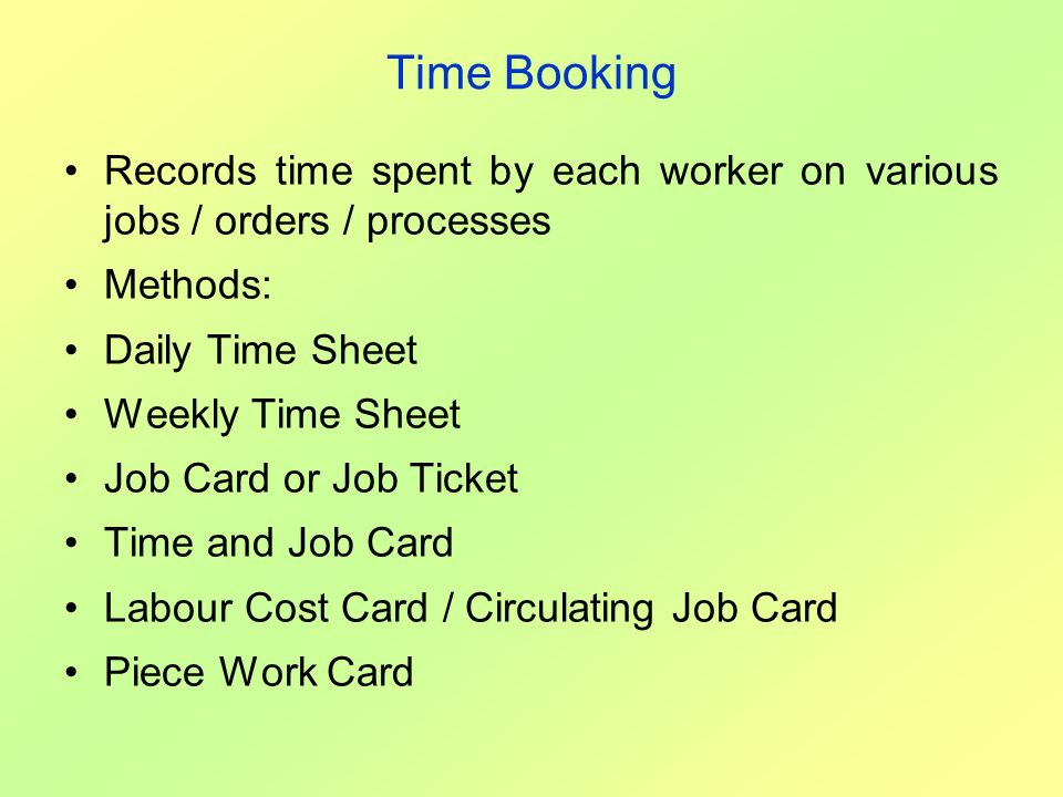 Time Booking Records time spent by each worker on various jobs / orders / processes Methods: Daily Time Sheet Weekly Time Sheet Job Card or Job Ticket