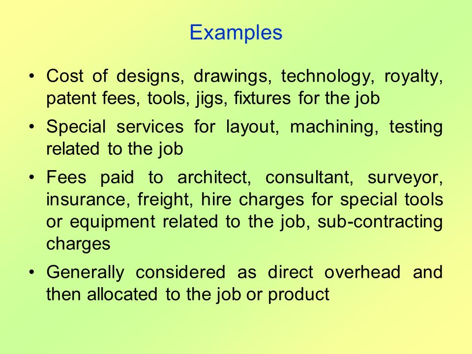 Examples Cost of designs, drawings, technology, royalty, patent fees, tools, jigs, fixtures for the job Special services for layout, machining, testin