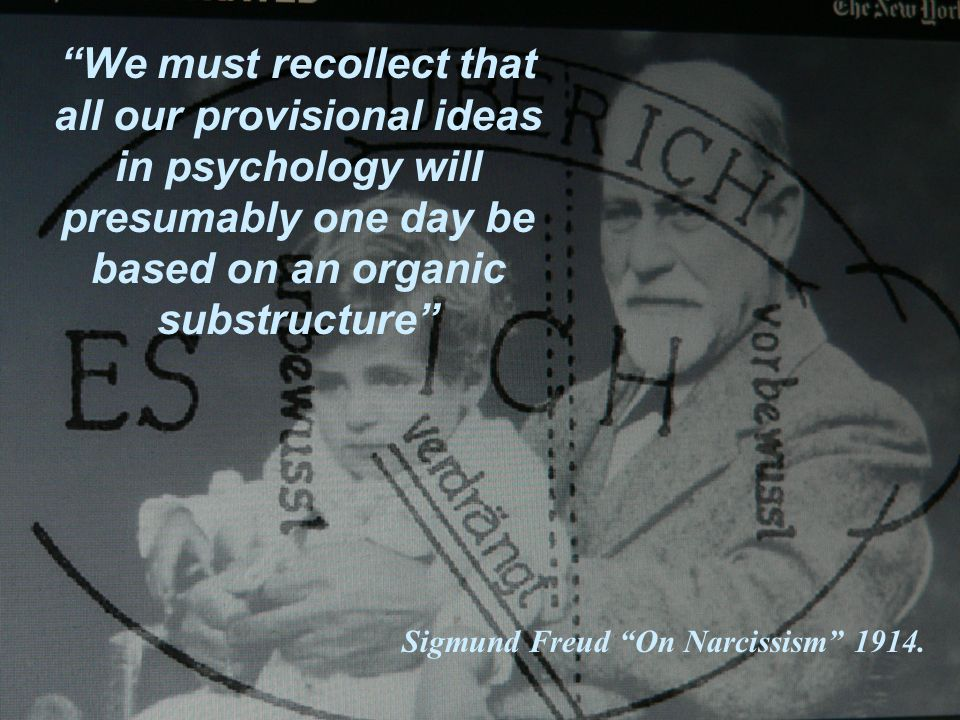 We must recollect that all our provisional ideas in psychology will presumably one day be based on an organic substructure Sigmund Freud On Narcissism 1914.
