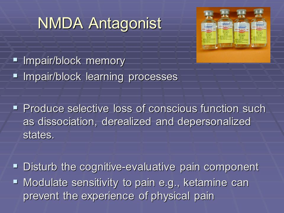 NMDA Antagonist Impair/block memory Impair/block memory Impair/block learning processes Impair/block learning processes Produce selective loss of conscious function such as dissociation, derealized and depersonalized states.