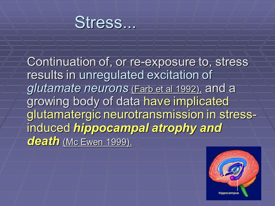 Stress... Stress... Continuation of, or re-exposure to, stress results in unregulated excitation of glutamate neurons (Farb et al 1992), and a growing