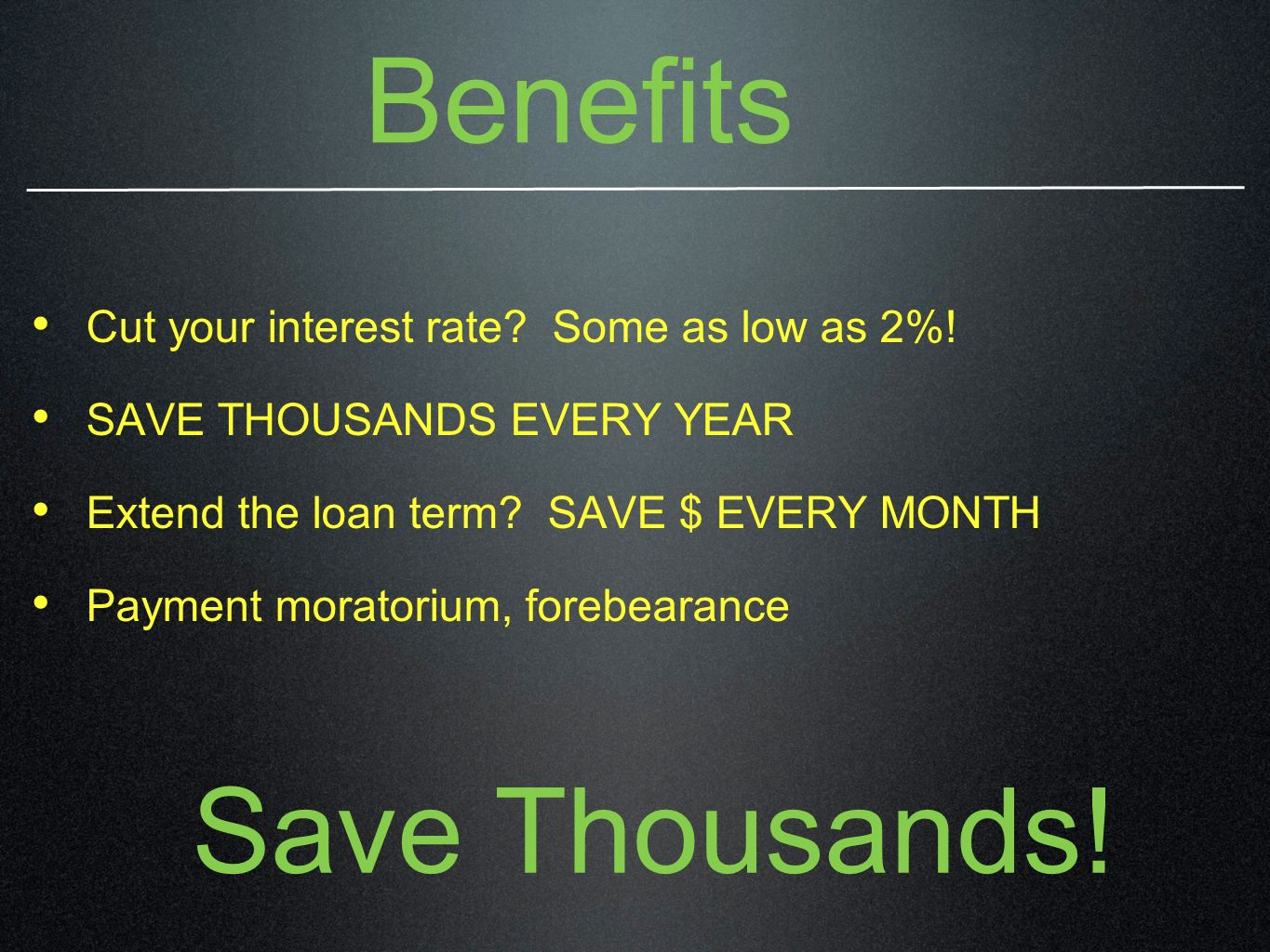 Benefits Cut your interest rate? Some as low as 2%! SAVE THOUSANDS EVERY YEAR Extend the loan term? SAVE $ EVERY MONTH Payment moratorium, forebearanc