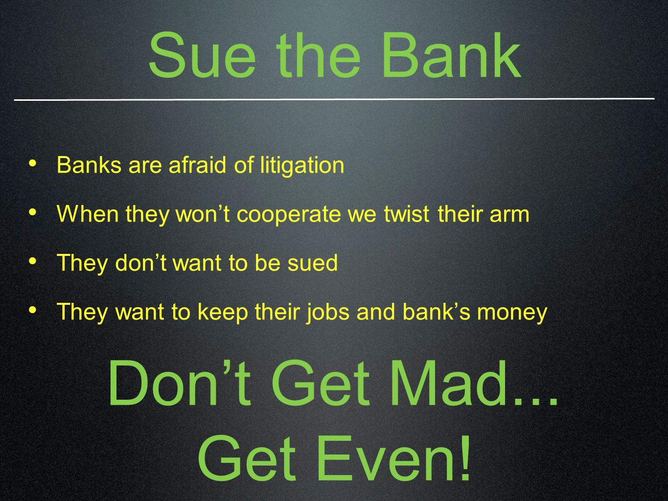 Sue the Bank Banks are afraid of litigation When they wont cooperate we twist their arm They dont want to be sued They want to keep their jobs and banks money Dont Get Mad...