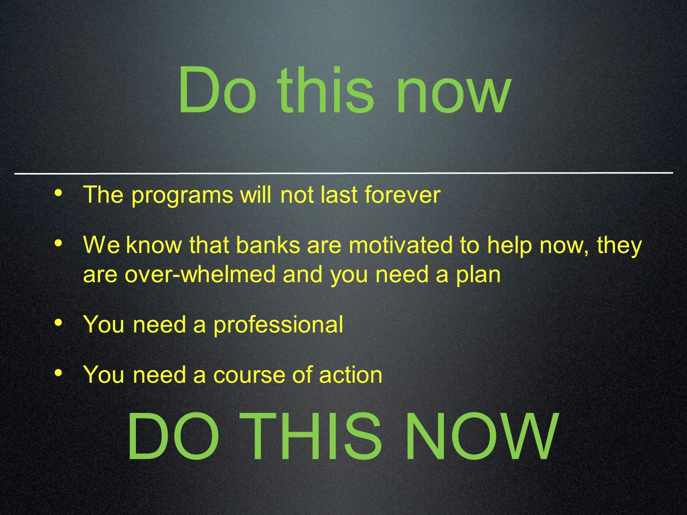 Do this now The programs will not last forever We know that banks are motivated to help now, they are over-whelmed and you need a plan You need a prof