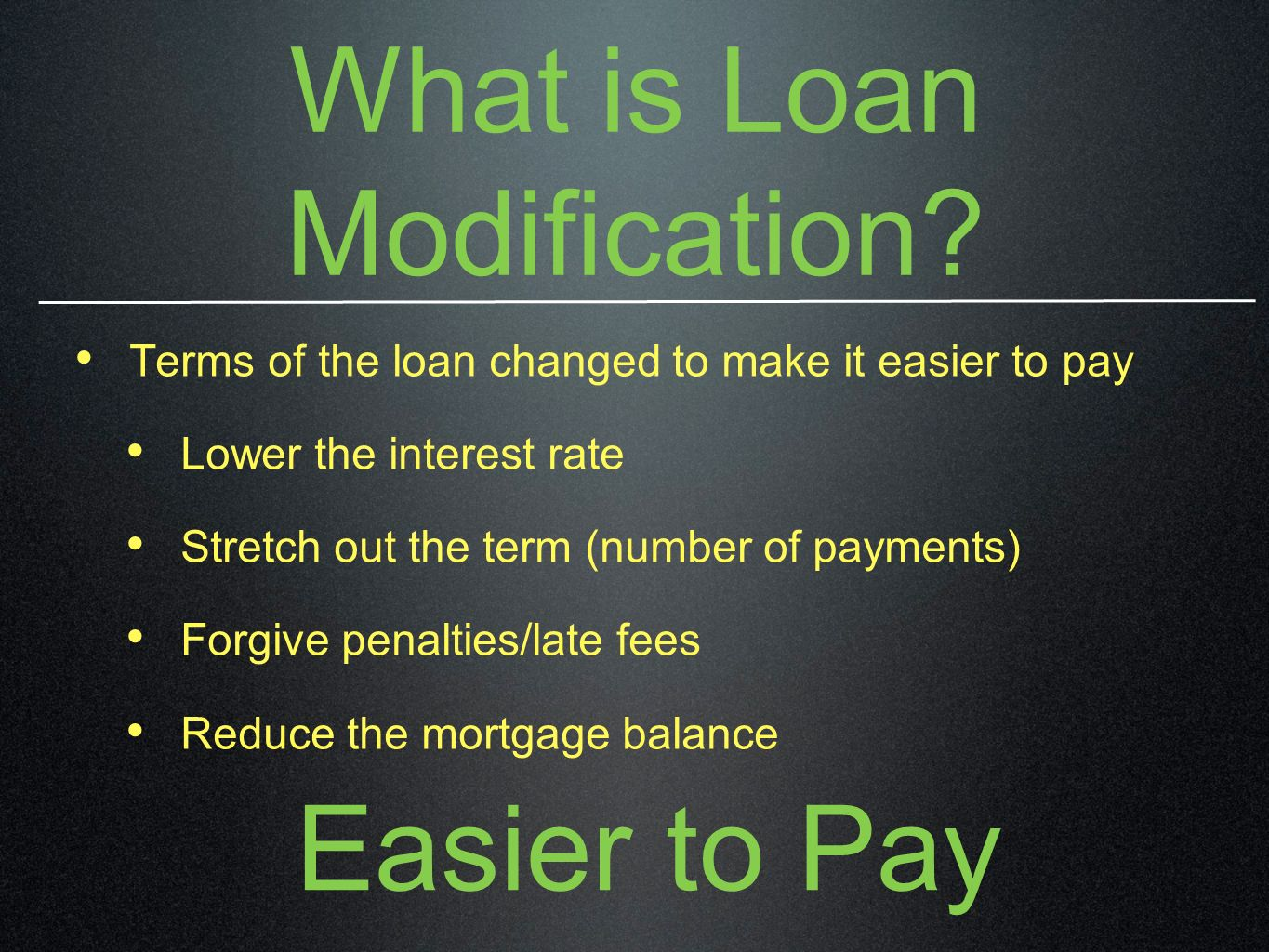 What is Loan Modification? Terms of the loan changed to make it easier to pay Lower the interest rate Stretch out the term (number of payments) Forgiv