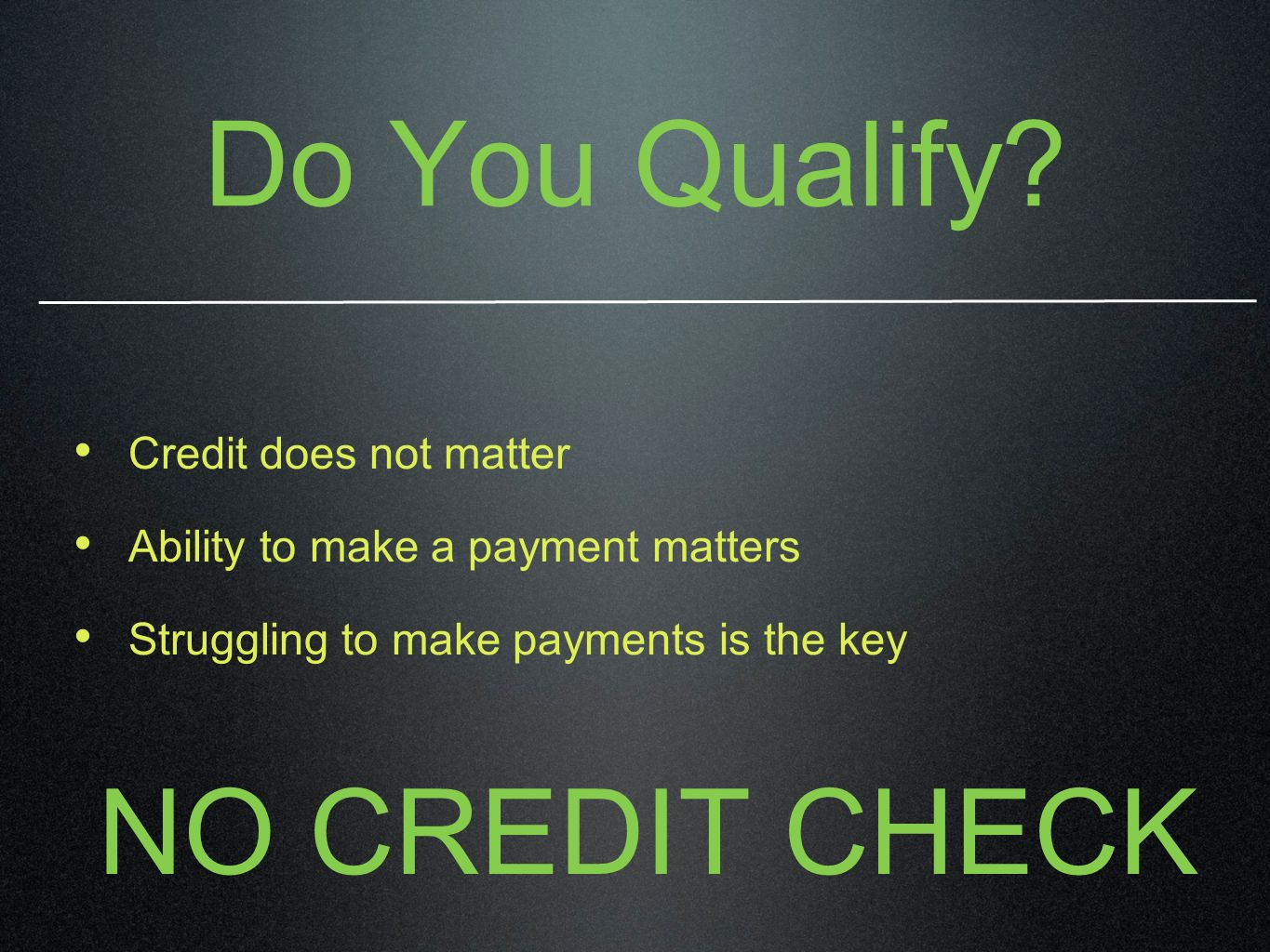 Do You Qualify? Credit does not matter Ability to make a payment matters Struggling to make payments is the key NO CREDIT CHECK
