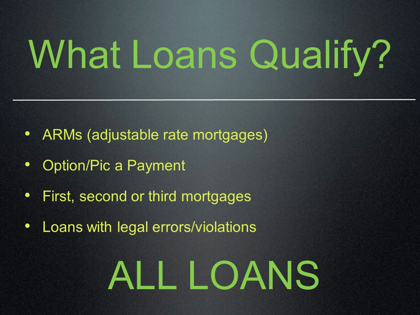 What Loans Qualify? ARMs (adjustable rate mortgages) Option/Pic a Payment First, second or third mortgages Loans with legal errors/violations ALL LOAN