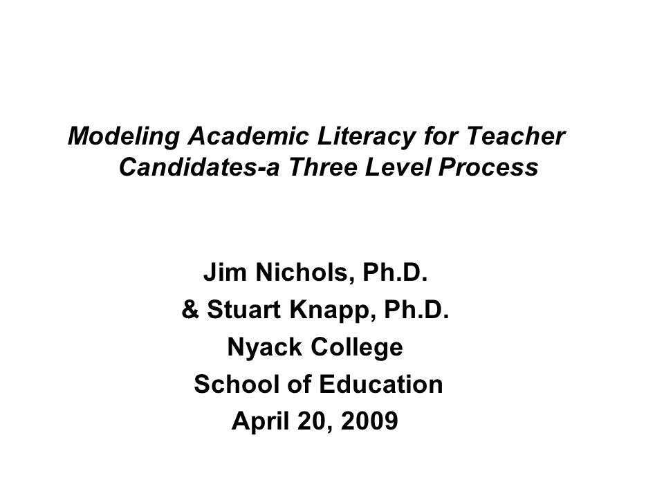 Modeling Academic Literacy for Teacher Candidates-a Three Level Process Jim Nichols, Ph.D. & Stuart Knapp, Ph.D. Nyack College School of Education Apr