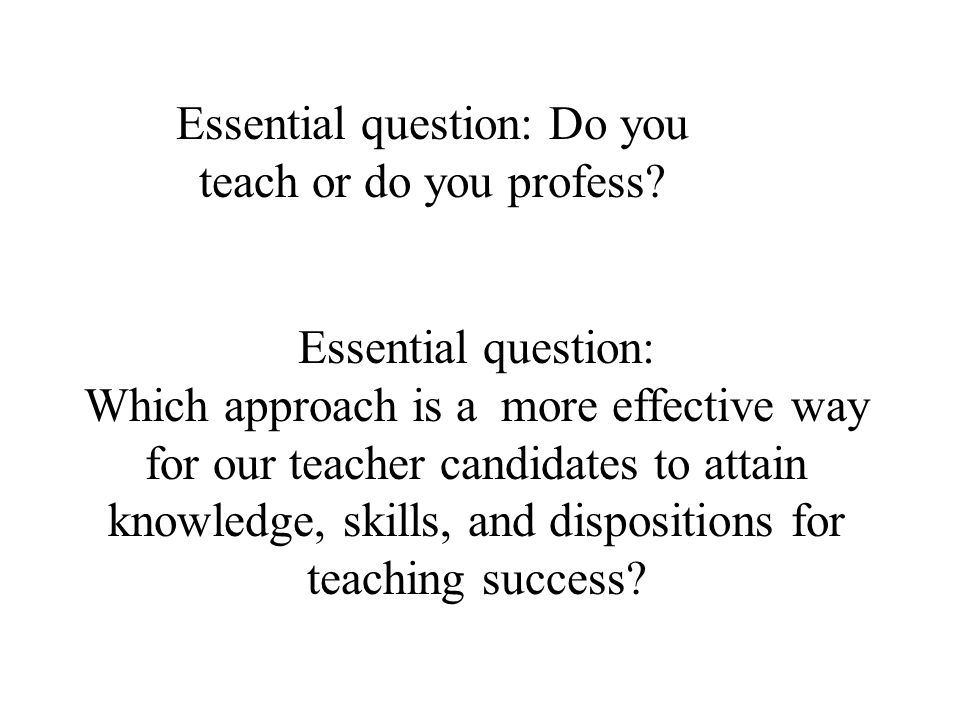 Essential question: Do you teach or do you profess? Essential question: Which approach is a more effective way for our teacher candidates to attain kn