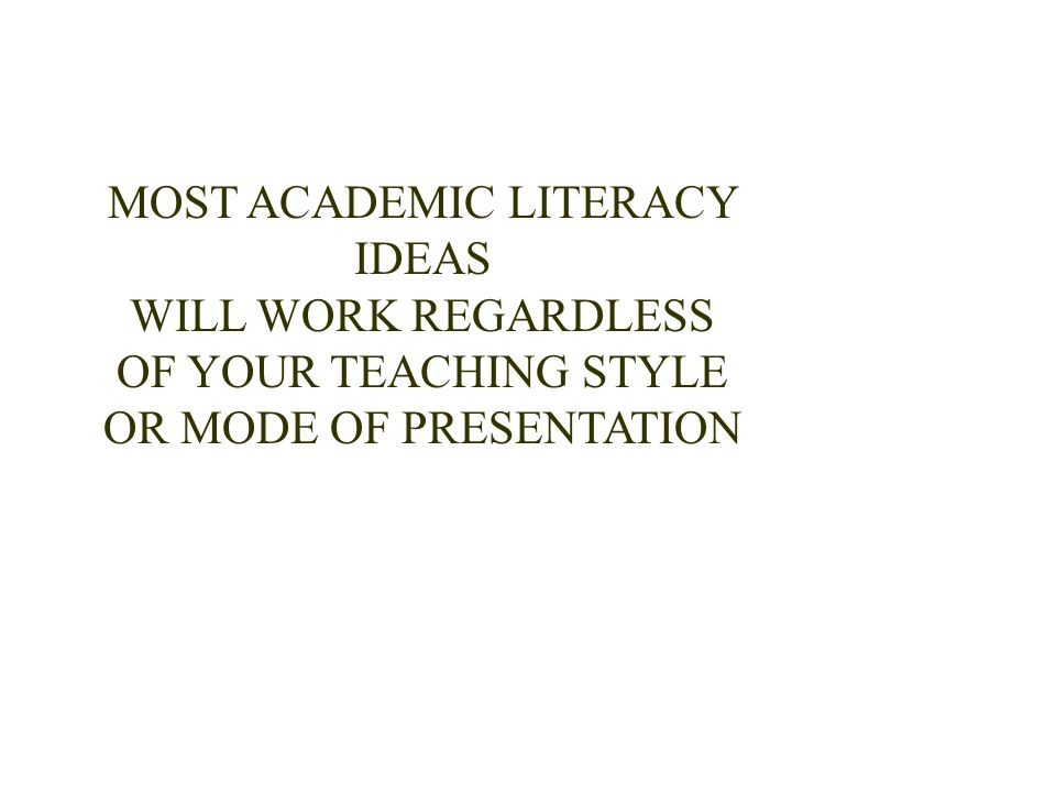 MOST ACADEMIC LITERACY IDEAS WILL WORK REGARDLESS OF YOUR TEACHING STYLE OR MODE OF PRESENTATION