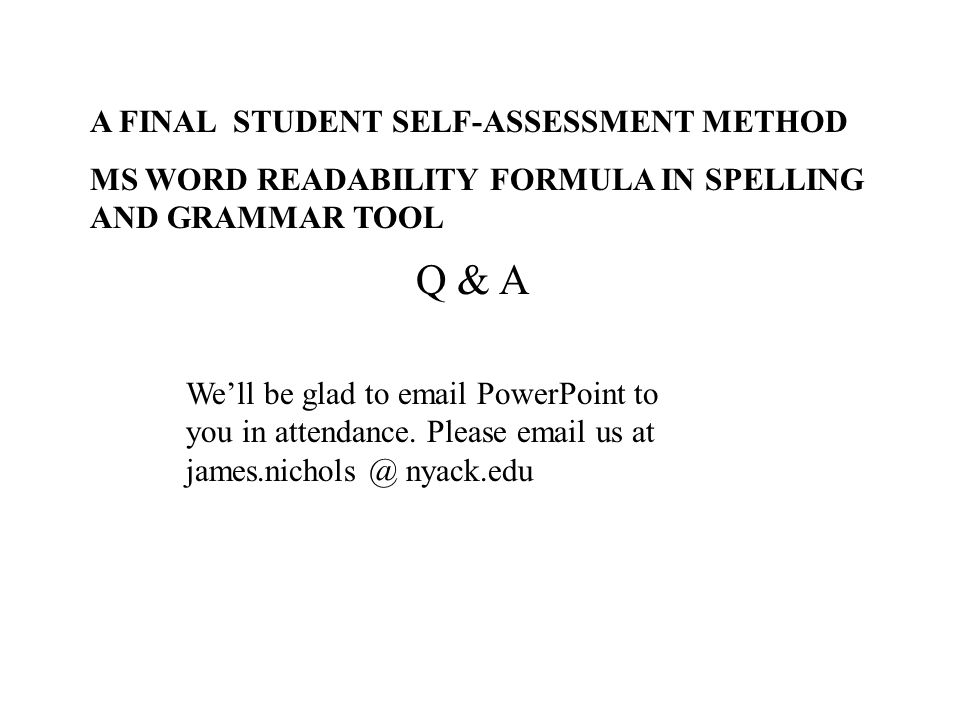Q & A A FINAL STUDENT SELF-ASSESSMENT METHOD MS WORD READABILITY FORMULA IN SPELLING AND GRAMMAR TOOL Well be glad to email PowerPoint to you in atten