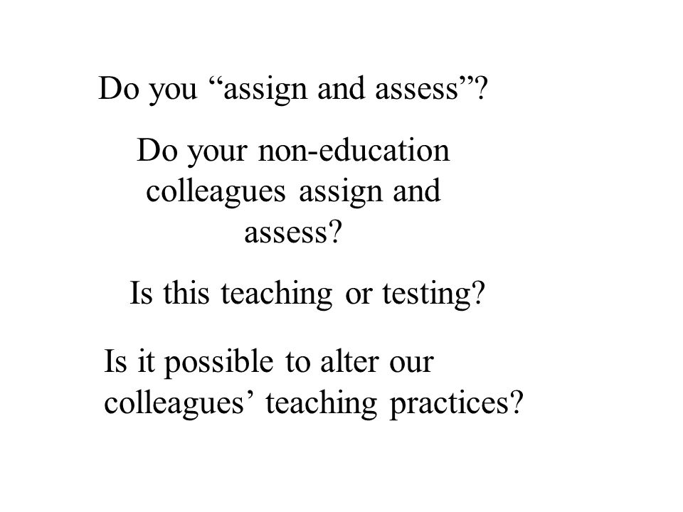 Do you assign and assess? Do your non-education colleagues assign and assess? Is this teaching or testing? Is it possible to alter our colleagues teac