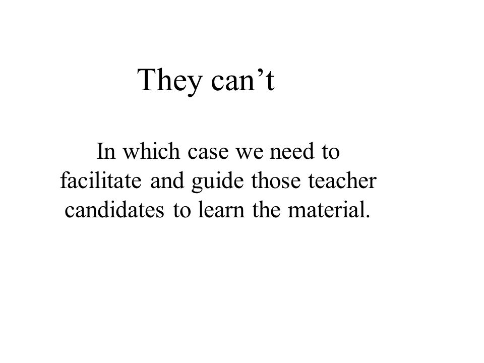 They cant In which case we need to facilitate and guide those teacher candidates to learn the material.