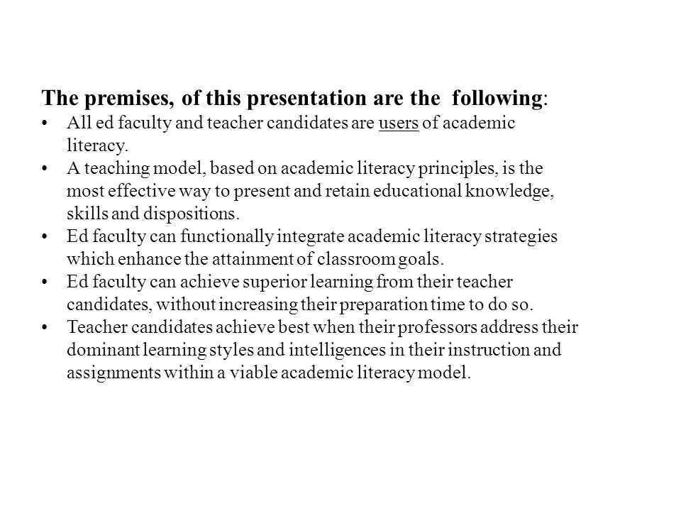 The premises, of this presentation are the following: All ed faculty and teacher candidates are users of academic literacy. A teaching model, based on