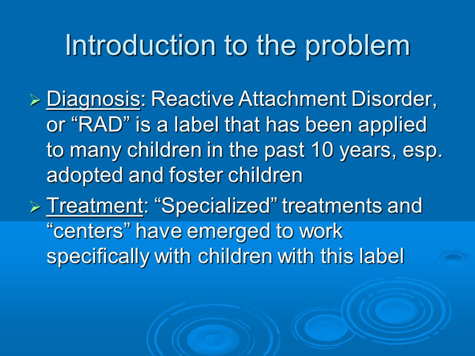 Introduction to the problem Diagnosis: Reactive Attachment Disorder, or RAD is a label that has been applied to many children in the past 10 years, es