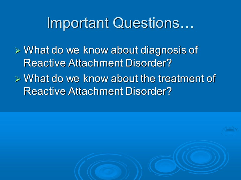 Important Questions… What do we know about diagnosis of Reactive Attachment Disorder.
