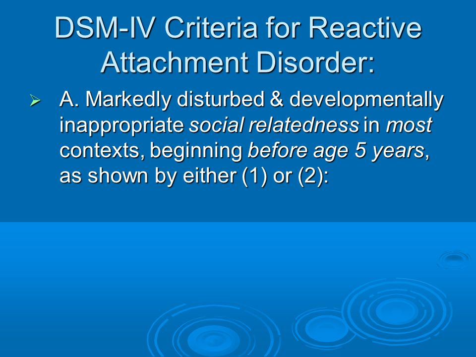 DSM-IV Criteria for Reactive Attachment Disorder: A. Markedly disturbed & developmentally inappropriate social relatedness in most contexts, beginning