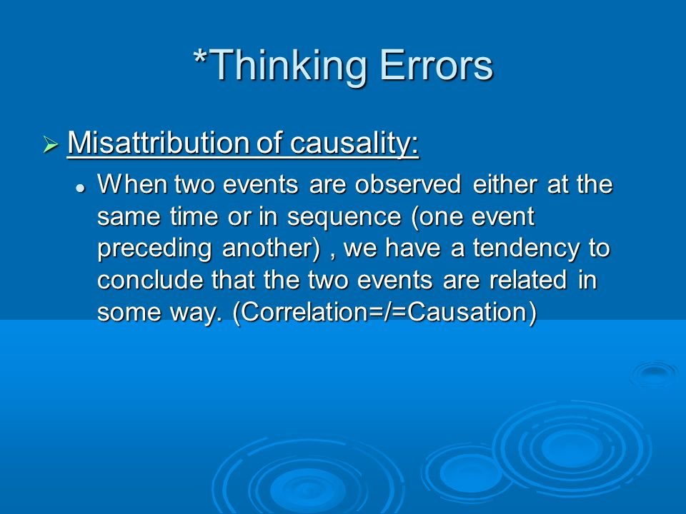 *Thinking Errors Misattribution of causality: Misattribution of causality: When two events are observed either at the same time or in sequence (one event preceding another), we have a tendency to conclude that the two events are related in some way.