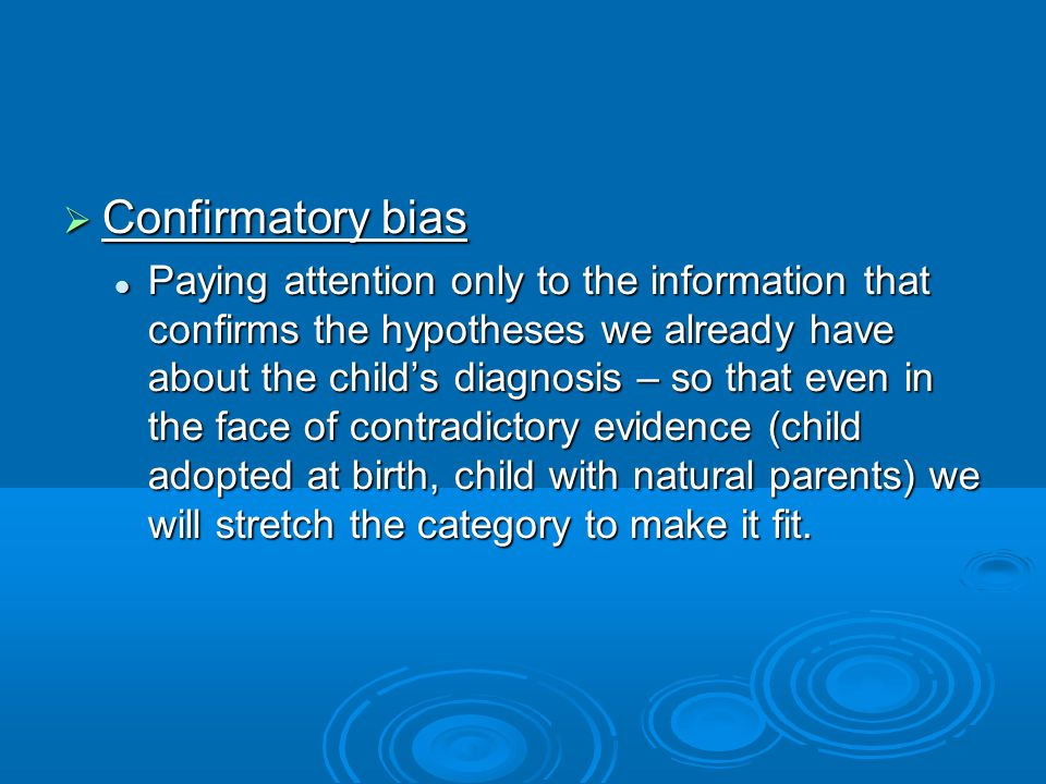 Confirmatory bias Confirmatory bias Paying attention only to the information that confirms the hypotheses we already have about the childs diagnosis –