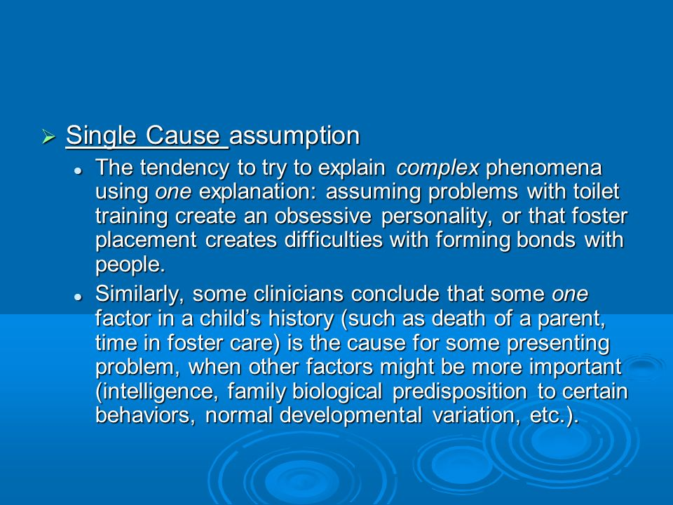 Single Cause assumption Single Cause assumption The tendency to try to explain complex phenomena using one explanation: assuming problems with toilet training create an obsessive personality, or that foster placement creates difficulties with forming bonds with people.