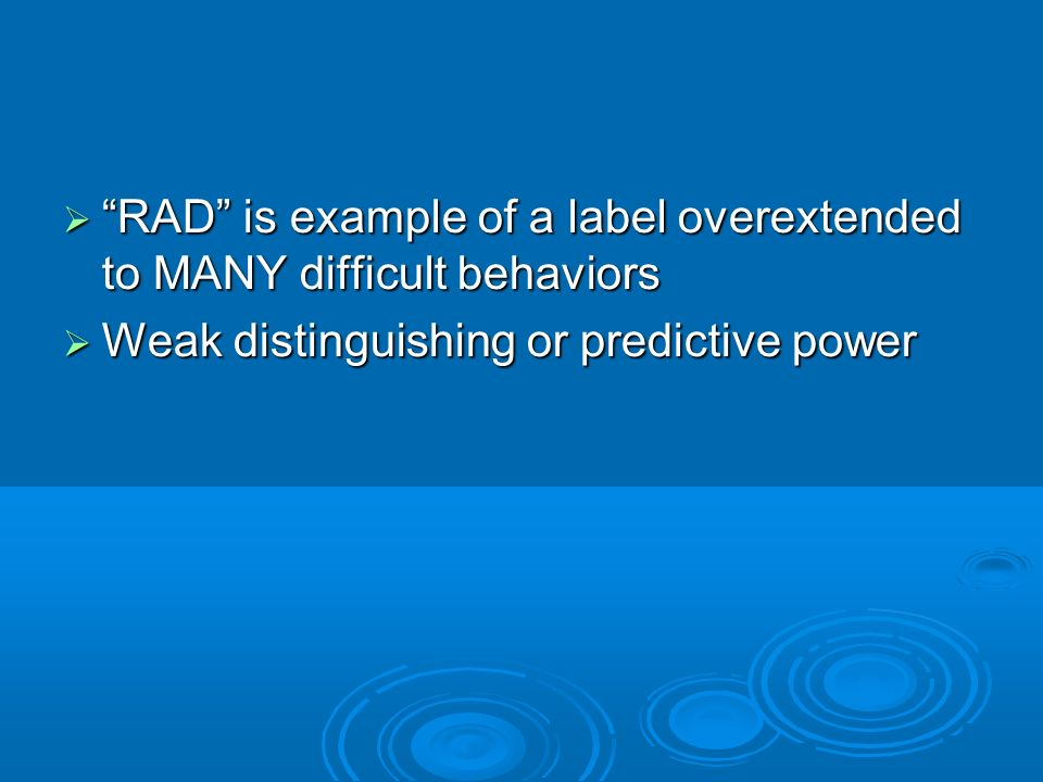 RAD is example of a label overextended to MANY difficult behaviors RAD is example of a label overextended to MANY difficult behaviors Weak distinguish