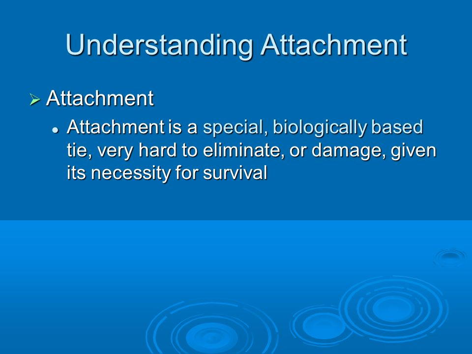 Understanding Attachment Attachment Attachment Attachment is a special, biologically based tie, very hard to eliminate, or damage, given its necessity