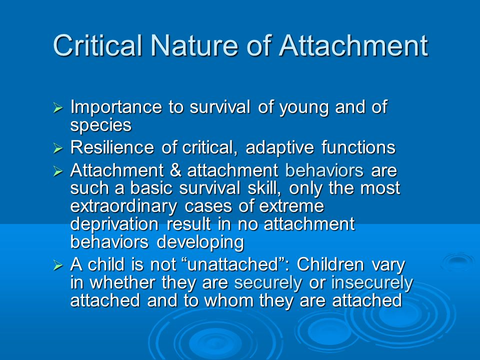 Critical Nature of Attachment Importance to survival of young and of species Importance to survival of young and of species Resilience of critical, ad