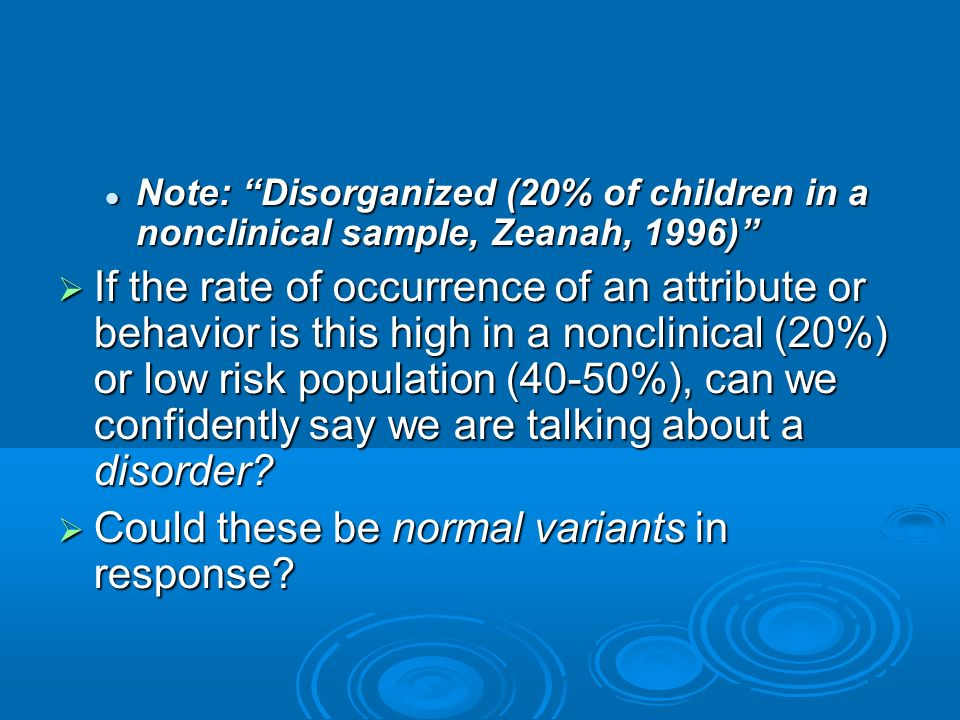 Note: Disorganized (20% of children in a nonclinical sample, Zeanah, 1996) Note: Disorganized (20% of children in a nonclinical sample, Zeanah, 1996)