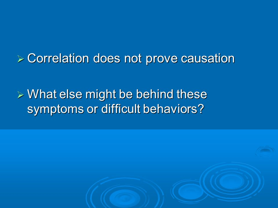 Correlation does not prove causation Correlation does not prove causation What else might be behind these symptoms or difficult behaviors? What else m