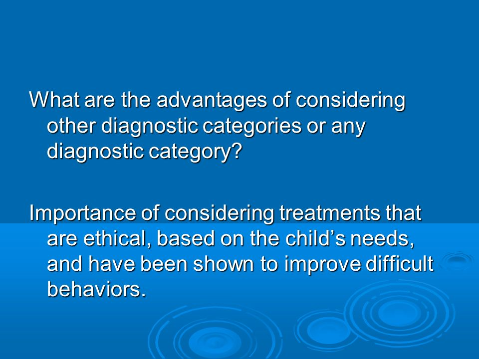 What are the advantages of considering other diagnostic categories or any diagnostic category? Importance of considering treatments that are ethical,