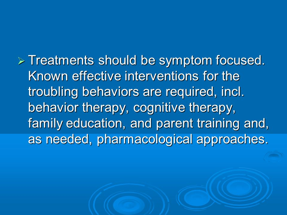Treatments should be symptom focused. Known effective interventions for the troubling behaviors are required, incl. behavior therapy, cognitive therap